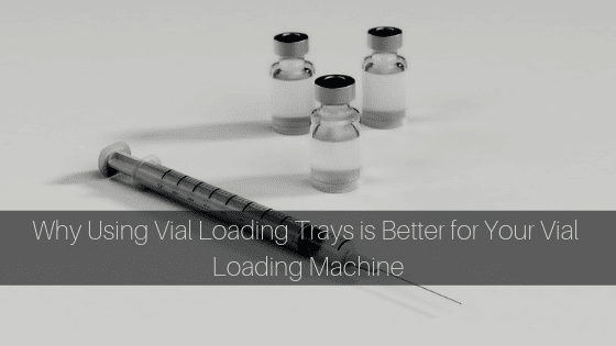 Why Using Vial Loading Trays Is Better For Your Vial Loading Machine