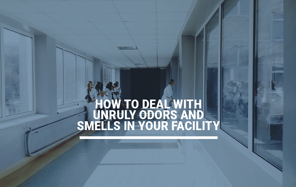 How To Deal With Unruly Odors And Smells In Your Facility