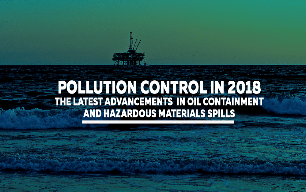 Pollution Control in 2018: The Latest Advancements in Oil Containment and Hazardous Materials Spills